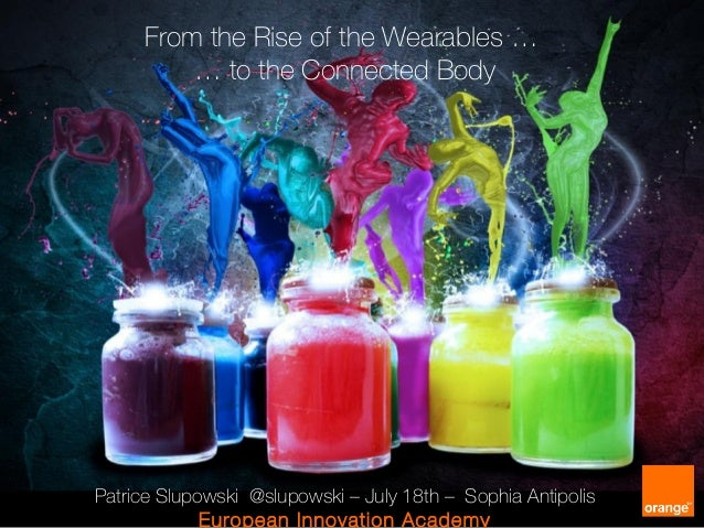 From the Rise of the Wearables … … to the Connected Body Patrice Slupowski @slupowski – July 18th – Sophia Antipolis Europ...