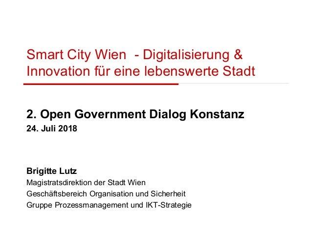 Smart City Wien - Digitalisierung & Innovation für eine lebenswerte Stadt 2. Open Government Dialog Konstanz 24. Juli 2018...