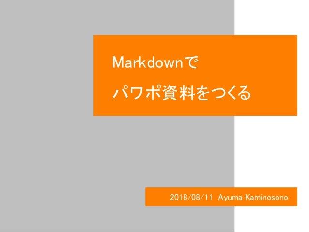 Markdownで パワポ資料をつくる 2018/08/11 Ayuma Kaminosono
