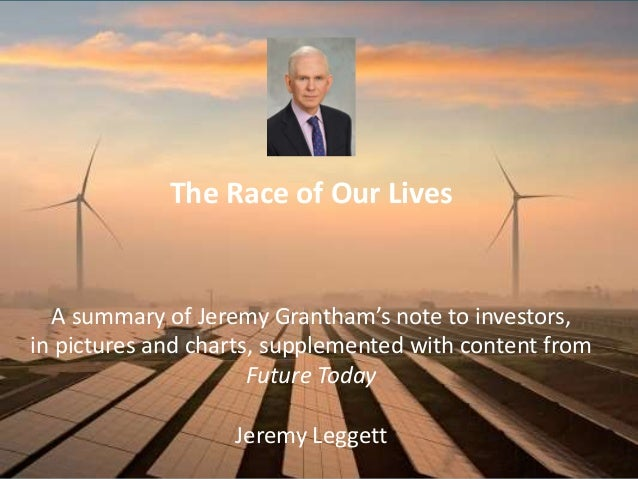 The Race of Our Lives A summary of Jeremy Grantham's note to investors, in pictures and charts, supplemented with content ...