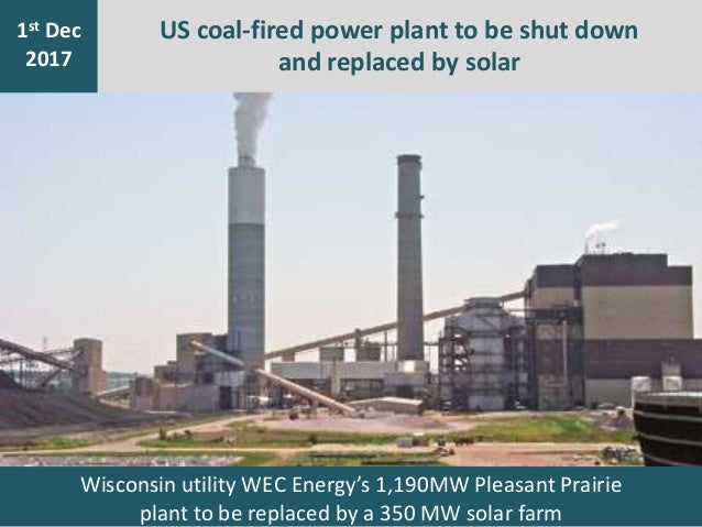 7th Jan 2016 1st Dec 2017 US coal-fired power plant to be shut down and replaced by solar Wisconsin utility WEC Energy's 1...