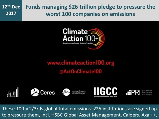 7th Jan 2016 12th Dec 2017 Funds managing $26 trillion pledge to pressure the worst 100 companies on emissions These 100 =...