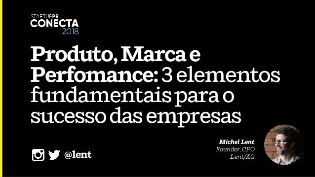 Produto,Marcae Perfomance:3elementos fundamentaisparao sucessodasempresas Michel Lent Founder, CPO Lent/AG@lent