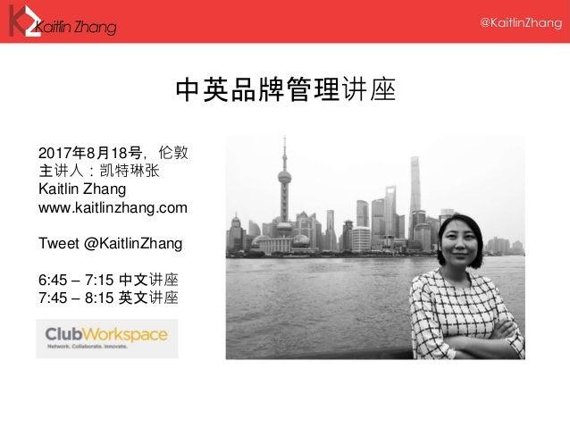 中英品牌管理讲座 2017年8月18号,伦敦 主讲人:凯特琳张 Kaitlin Zhang www.kaitlinzhang.com Tweet @KaitlinZhang 6:45 – 7:15 中文讲座 7:45 – 8:15 英文讲座