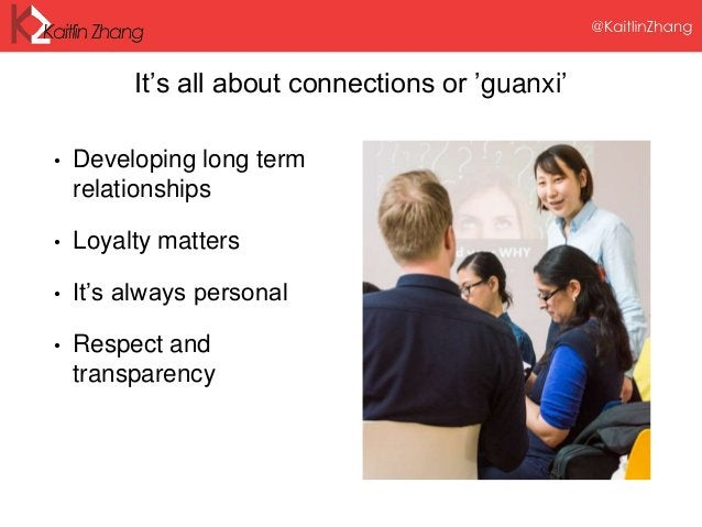It's all about connections or 'guanxi' • Developing long term relationships • Loyalty matters • It's always personal • Res...