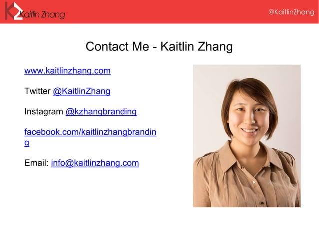 Contact Me - Kaitlin Zhang www.kaitlinzhang.com Twitter @KaitlinZhang Instagram @kzhangbranding facebook.com/kaitlinzhangb...