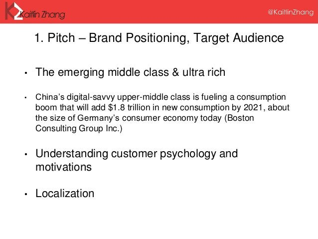 1. Pitch – Brand Positioning, Target Audience • The emerging middle class & ultra rich • China's digital-savvy upper-middl...