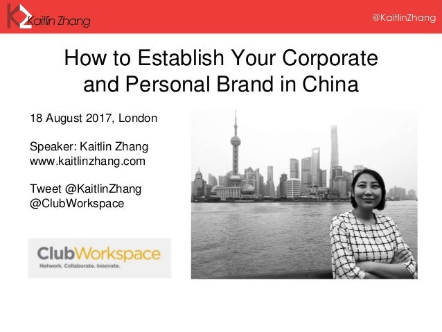 How to Establish Your Corporate and Personal Brand in China 18 August 2017, London Speaker: Kaitlin Zhang www.kaitlinzhang...