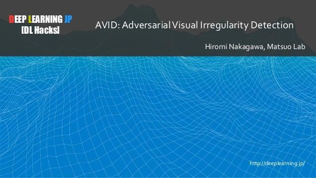 DEEP LEARNING JP [DL Hacks] AVID: AdversarialVisual Irregularity Detection Hiromi Nakagawa, Matsuo Lab http://deeplearning...