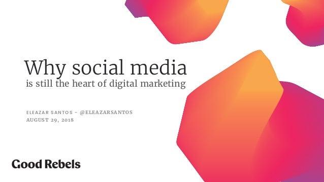 Why social media ELEAZAR SANTOS - @ELEAZARSANTOS AUGUST 29, 2018 is still the heart of digital marketing