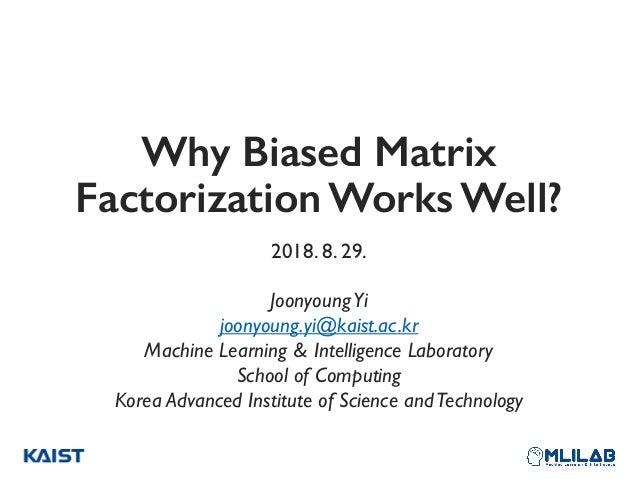 Why Biased Matrix Factorization Works Well? 2018. 8. 29. JoonyoungYi joonyoung.yi@kaist.ac.kr Machine Learning & Intellig...