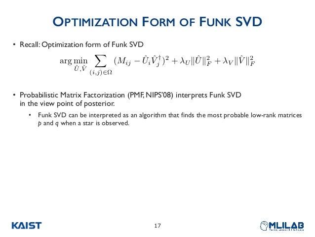 OPTIMIZATION FORM OF FUNK SVD • Recall: Optimization form of Funk SVD • Probabilistic Matrix Factorization (PMF, NIPS'08) ...