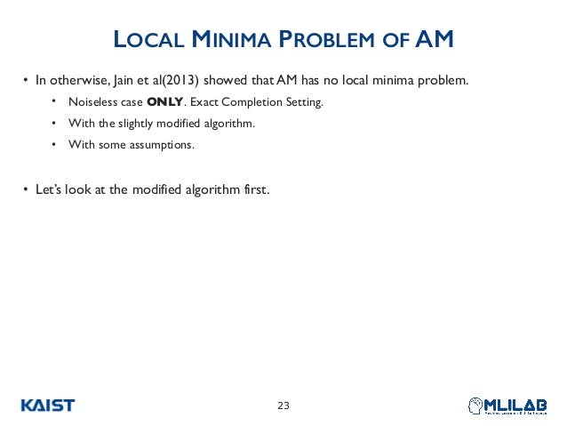 LOCAL MINIMA PROBLEM OF AM • In otherwise, Jain et al(2013) showed that AM has no local minima problem. • Noiseless case O...