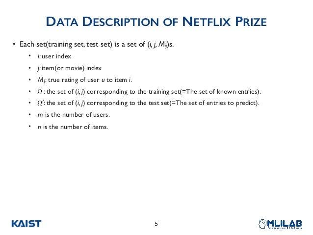 DATA DESCRIPTION OF NETFLIX PRIZE • Each set(training set, test set) is a set of (i, j, Mij)s. • i: user index • j: item(o...