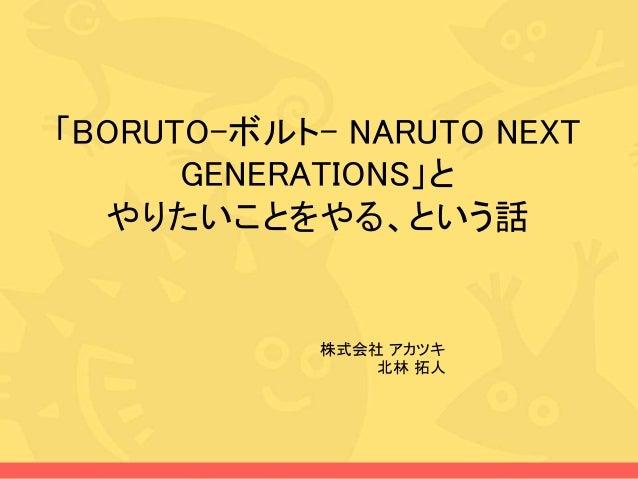 「BORUTO-ボルト- NARUTO NEXT GENERATIONS」と やりたいことをやる、という話 株式会社 アカツキ 北林 拓人