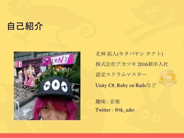 自己紹介 北林 拓人(キタバヤシ タクト) 株式会社アカツキ 2016新卒入社 認定スクラムマスター Unity C#, Ruby on Railsなど 趣味 : 音楽 Twitter : @tk_adio