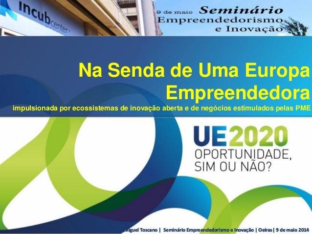 Miguel Toscano | Seminário Empreendedorismo e Inovação | Oeiras| 9 de maio 2014 Na Senda de Uma Europa Empreendedora impul...