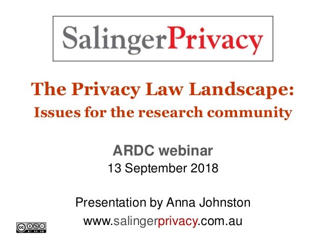 The Privacy Law Landscape: Issues for the research community ARDC webinar 13 September 2018 Presentation by Anna Johnston ...