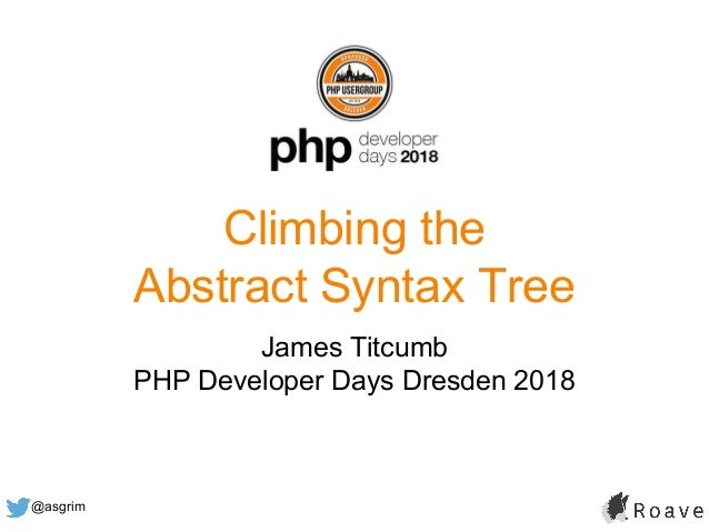 @asgrim Climbing the Abstract Syntax Tree James Titcumb PHP Developer Days Dresden 2018