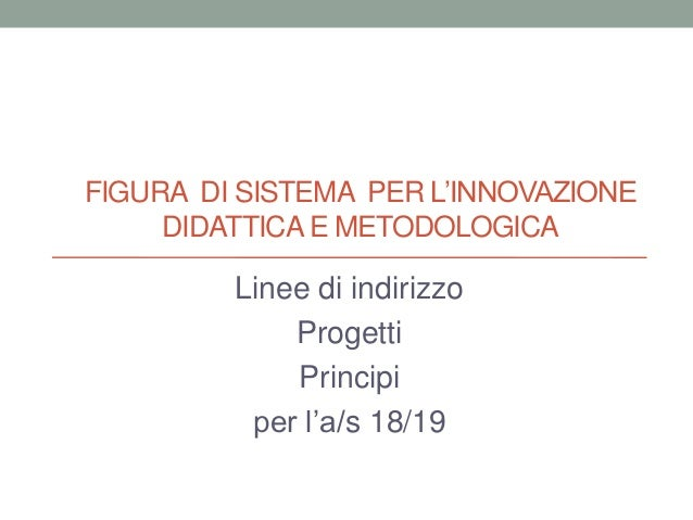 FIGURA DI SISTEMA PER L'INNOVAZIONE DIDATTICA E METODOLOGICA Linee di indirizzo Progetti Principi per l'a/s 18/19