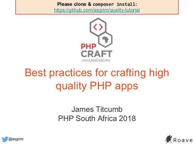 @asgrim Best practices for crafting high quality PHP apps James Titcumb PHP South Africa 2018 Please clone & composer inst...