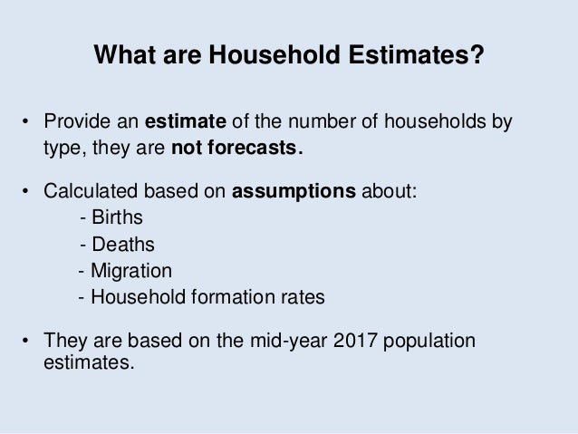 What are Household Estimates? • Provide an estimate of the number of households by type, they are not forecasts. • Calcula...