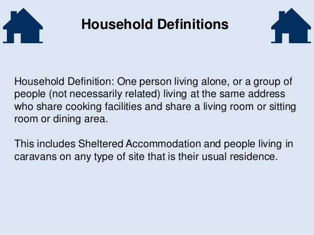 Household Definitions Household Definition: One person living alone, or a group of people (not necessarily related) living...