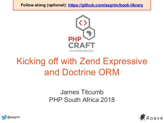 @asgrim Kicking off with Zend Expressive and Doctrine ORM James Titcumb PHP South Africa 2018 Follow along (optional): htt...