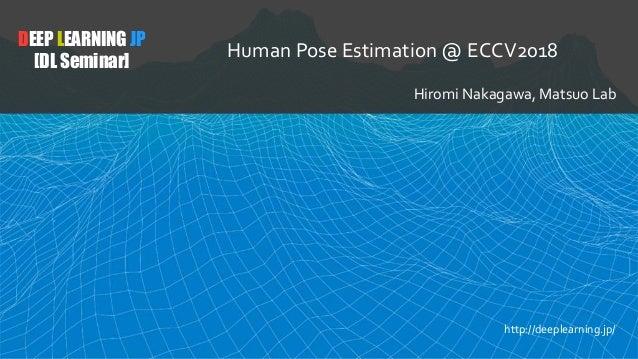 DEEP LEARNING JP [DL Seminar] Human Pose Estimation @ ECCV2018 Hiromi Nakagawa, Matsuo Lab http://deeplearning.jp/
