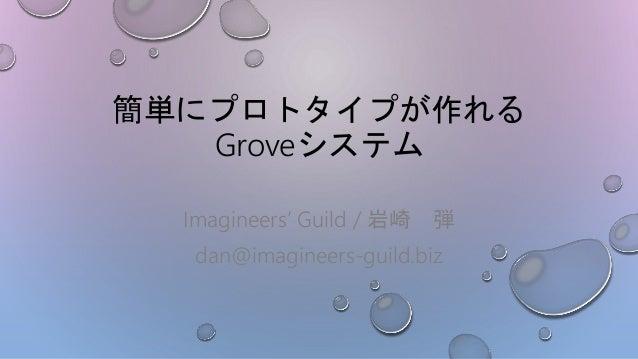 簡単にプロトタイプが作れる Groveシステム Imagineers' Guild / 岩崎 弾 dan@imagineers-guild.biz