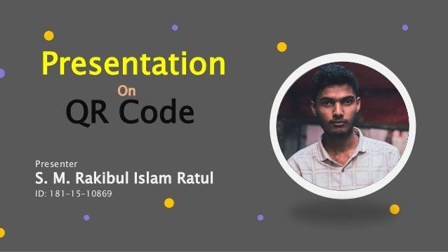 S. M. Rakibul Islam Ratul ID: 181-15-10869 Presentation Presenter On QR Code