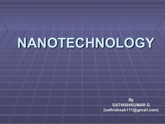 NANOTECHNOLOGYNANOTECHNOLOGY By SATHISHKUMAR G (sathishsak111@gmail.com)