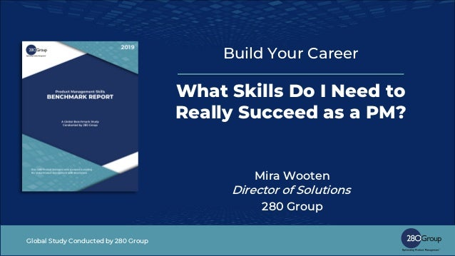 Global Study Conducted by 280 Group Build Your Career What Skills Do I Need to Really Succeed as a PM? Mira Wooten Directo...