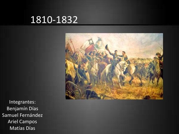 1810-1832   Integrantes:  Benjamín DíasSamuel Fernández  Ariel Campos   Matías Días