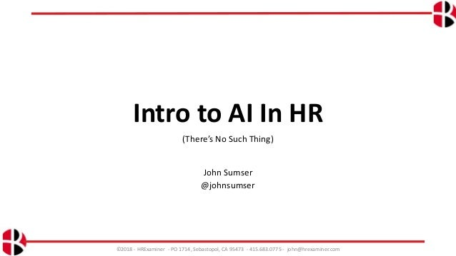 Intro to AI In HR (There's No Such Thing) John Sumser @johnsumser ©2018 - HRExaminer - PO 1714, Sebastopol, CA 95473 - 415...
