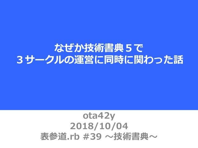 ota42y 2018/10/04 表参道.rb #39 〜技術書典〜 なぜか技術書典5で 3サークルの運営に同時に関わった話