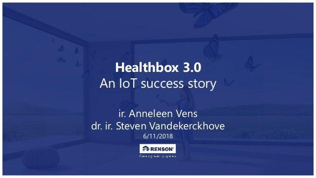 Healthbox 3.0 An IoT success story ir. Anneleen Vens dr. ir. Steven Vandekerckhove 6/11/2018
