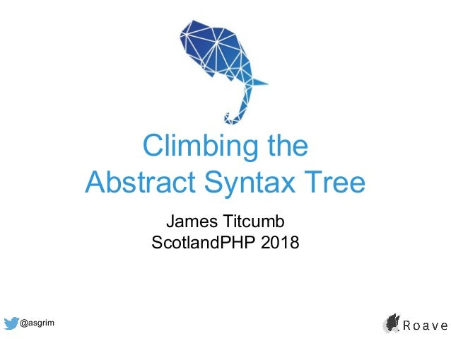@asgrim Climbing the Abstract Syntax Tree James Titcumb ScotlandPHP 2018