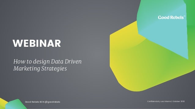 Good Rebels BCN @goodrebels Confidencial y uso interno | October 2018 WEBINAR How to design Data Driven Marketing Strategies