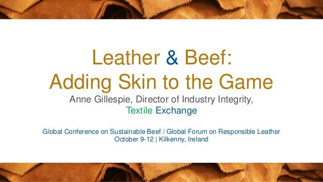 © ● ● 1 Leather & Beef: Adding Skin to the Game Anne Gillespie, Director of Industry Integrity, Textile Exchange Global Co...