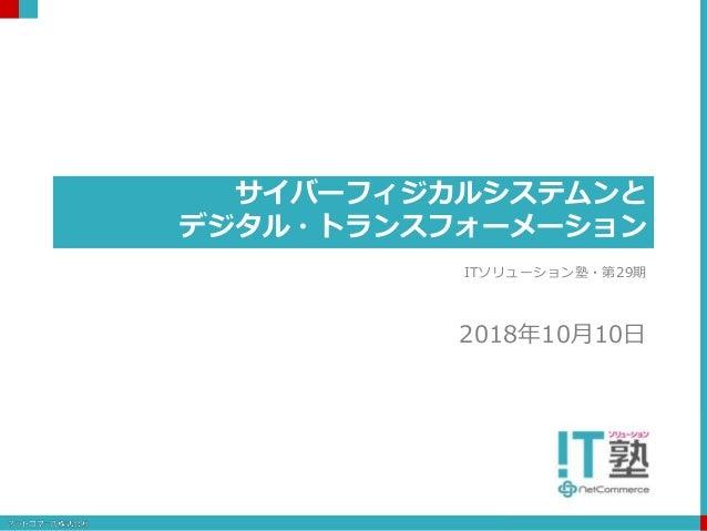 サイバーフィジカルシステムンと デジタル・トランスフォーメーション ITソリューション塾・第29期 2018年10月10日