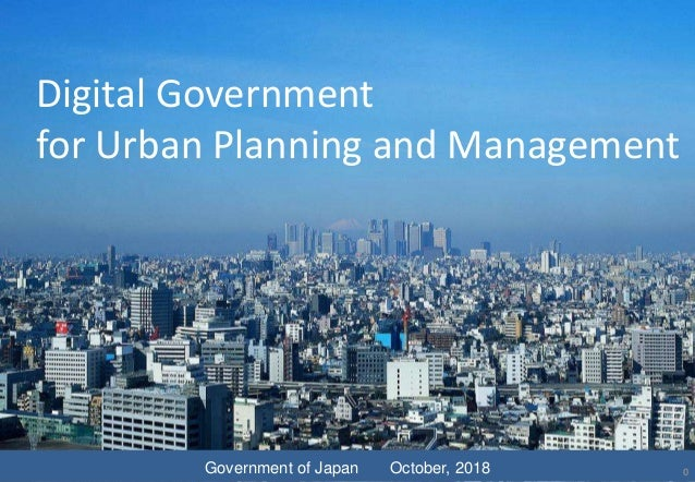 Digital Government for Urban Planning and Management Government of Japan October, 2018 0