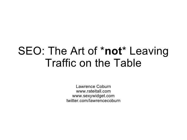 SEO: The Art of * not * Leaving Traffic on the Table Lawrence Coburn www.rateitall.com www.sexywidget.com twitter.com/lawr...