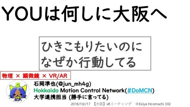 YOUは何しに大阪へ 石岡準也(@jun_mh4g) Hokkaido Motion Control Network(#DoMCN) 大学連携担当 (勝手に言ってる) 物理 × 顕微鏡 × VR/AR ひきこもりたいのに なぜか行動してる 20...