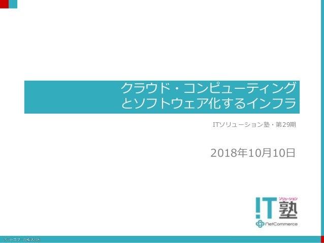 クラウド・コンピューティング とソフトウェア化するインフラ ITソリューション塾・第29期 2018年10月10日