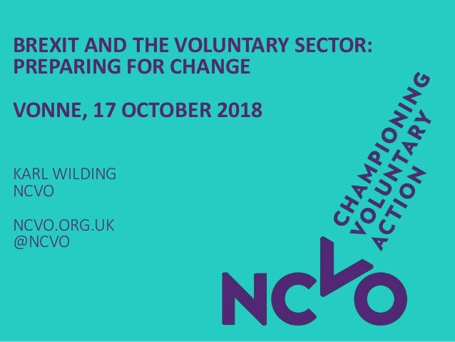 BREXIT AND THE VOLUNTARY SECTOR: PREPARING FOR CHANGE VONNE, 17 OCTOBER 2018 KARL WILDING NCVO NCVO.ORG.UK @NCVO