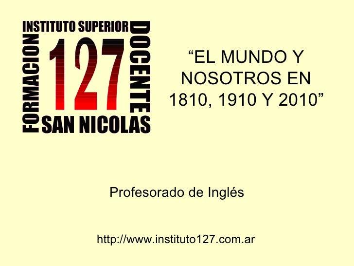 """"""" EL MUNDO Y NOSOTROS EN 1810, 1910 Y 2010"""" Profesorado de Inglés http://www.instituto127.com.ar"""
