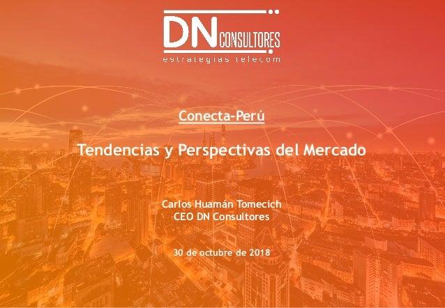 Conecta-Perú Tendencias y Perspectivas del Mercado Carlos Huamán Tomecich CEO DN Consultores 30 de octubre de 2018