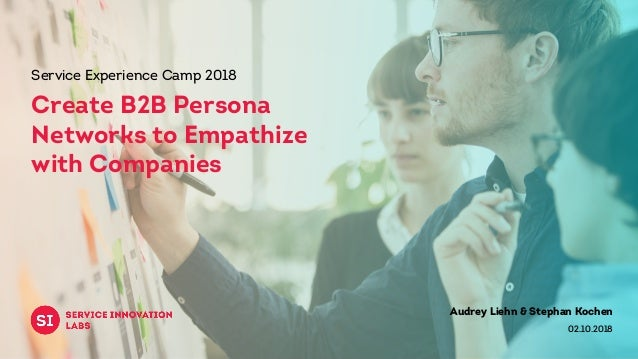 Audrey Liehn & Stephan Kochen 02.10.2018 Service Experience Camp 2018 Create B2B Persona Networks to Empathize with Compan...