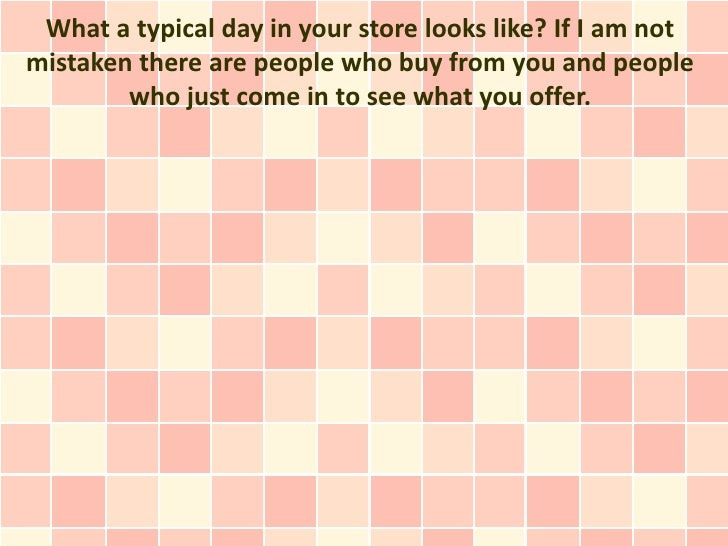 What a typical day in your store looks like? If I am notmistaken there are people who buy from you and people        who j...